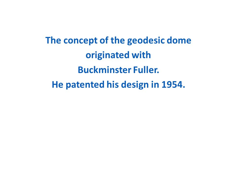 The concept of the geodesic dome originated with Buckminster Fuller. He patented his design in 1954.