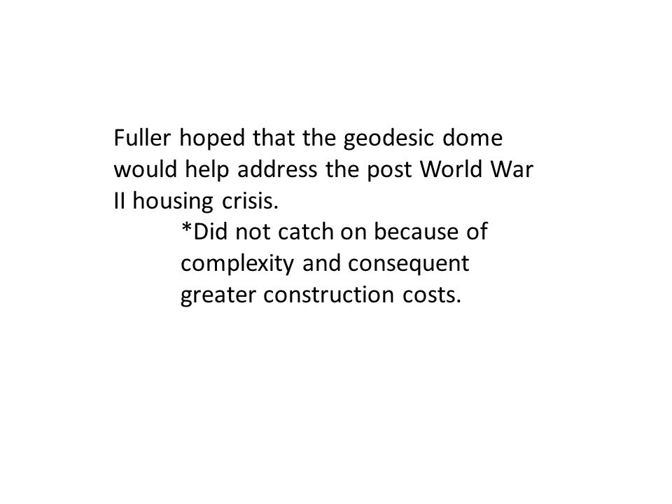 Fuller hoped that the geodesic dome would help address the post World War II housing crisis.
