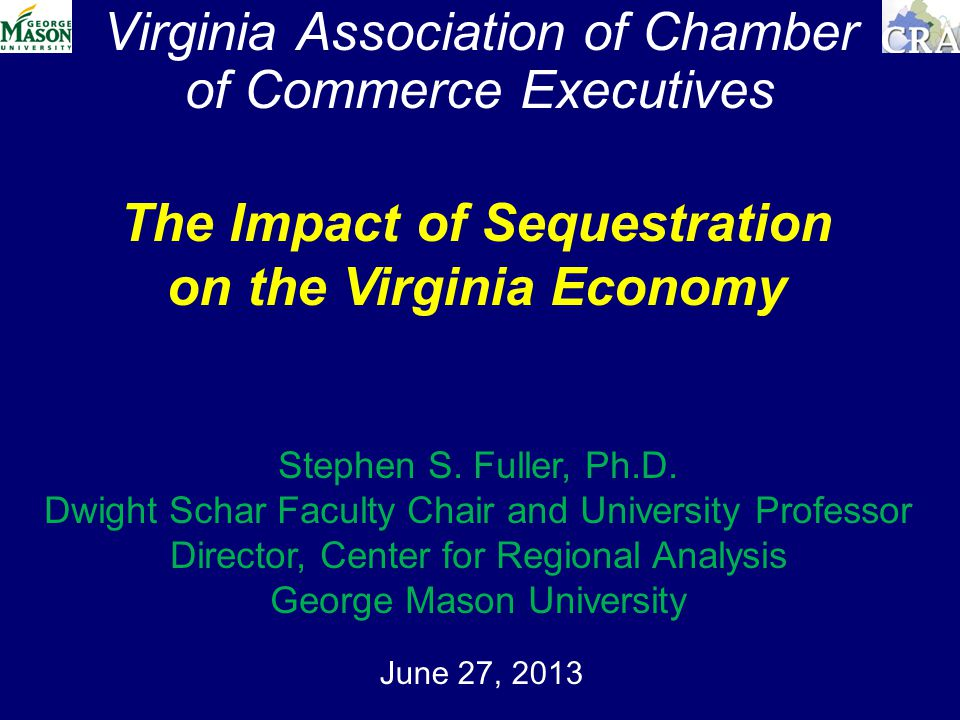 Virginia Association of Chamber of Commerce Executives June 27, 2013 The Impact of Sequestration on the Virginia Economy Stephen S.