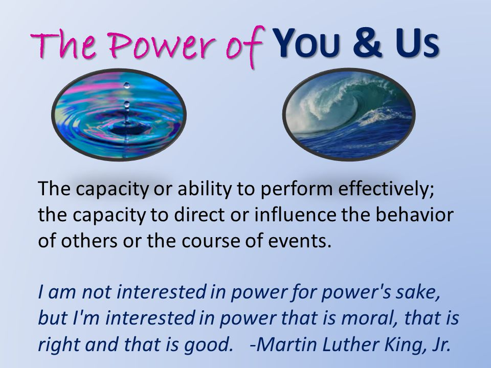 The Power of Y OU & U S The capacity or ability to perform effectively; the capacity to direct or influence the behavior of others or the course of events.