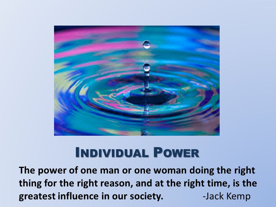 I NDIVIDUAL P OWER The power of one man or one woman doing the right thing for the right reason, and at the right time, is the greatest influence in our society.