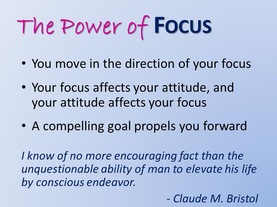 The Power of F OCUS You move in the direction of your focus Your focus affects your attitude, and your attitude affects your focus A compelling goal propels you forward I know of no more encouraging fact than the unquestionable ability of man to elevate his life by conscious endeavor.