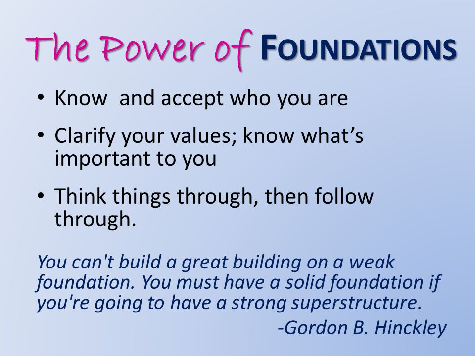The Power of F OUNDATIONS Know and accept who you are Clarify your values; know what's important to you Think things through, then follow through.