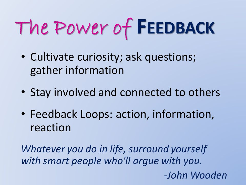 The Power of F EEDBACK Cultivate curiosity; ask questions; gather information Stay involved and connected to others Feedback Loops: action, information, reaction Whatever you do in life, surround yourself with smart people who ll argue with you.