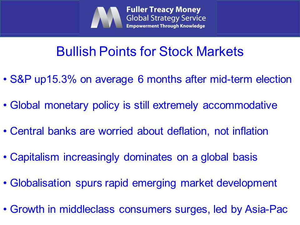 Bullish Points for Stock Markets S&P up15.3% on average 6 months after mid-term election Global monetary policy is still extremely accommodative Central banks are worried about deflation, not inflation Capitalism increasingly dominates on a global basis Globalisation spurs rapid emerging market development Growth in middleclass consumers surges, led by Asia-Pac