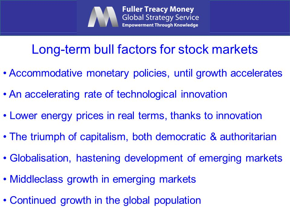 Long-term bull factors for stock markets Accommodative monetary policies, until growth accelerates An accelerating rate of technological innovation Lower energy prices in real terms, thanks to innovation The triumph of capitalism, both democratic & authoritarian Globalisation, hastening development of emerging markets Middleclass growth in emerging markets Continued growth in the global population