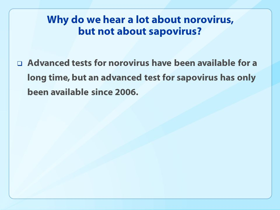 Why do we hear a lot about norovirus, but not about sapovirus?  Advanced tests for norovirus have been available for a long time, but an advanced tes