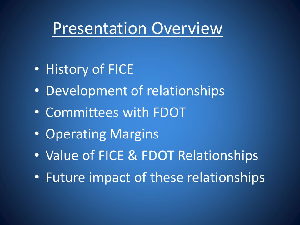 Presentation Overview History of FICE Development of relationships Committees with FDOT Operating Margins Value of FICE & FDOT Relationships Future im