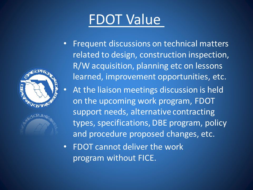 FDOT Value Frequent discussions on technical matters related to design, construction inspection, R/W acquisition, planning etc on lessons learned, imp