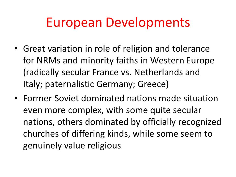 European Developments Great variation in role of religion and tolerance for NRMs and minority faiths in Western Europe (radically secular France vs.