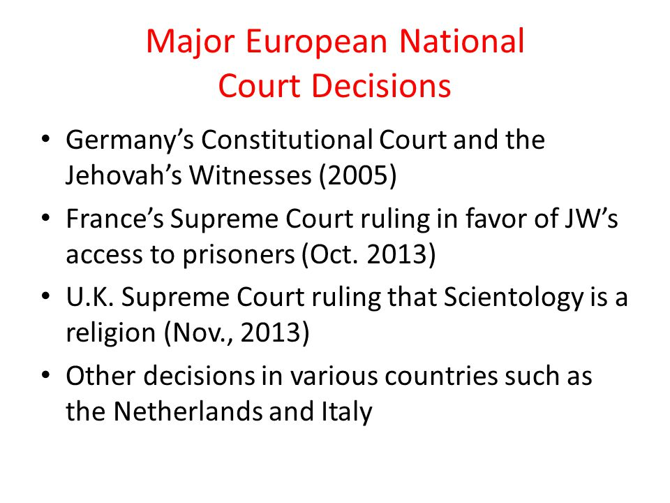 Major European National Court Decisions Germany's Constitutional Court and the Jehovah's Witnesses (2005) France's Supreme Court ruling in favor of JW's access to prisoners (Oct.