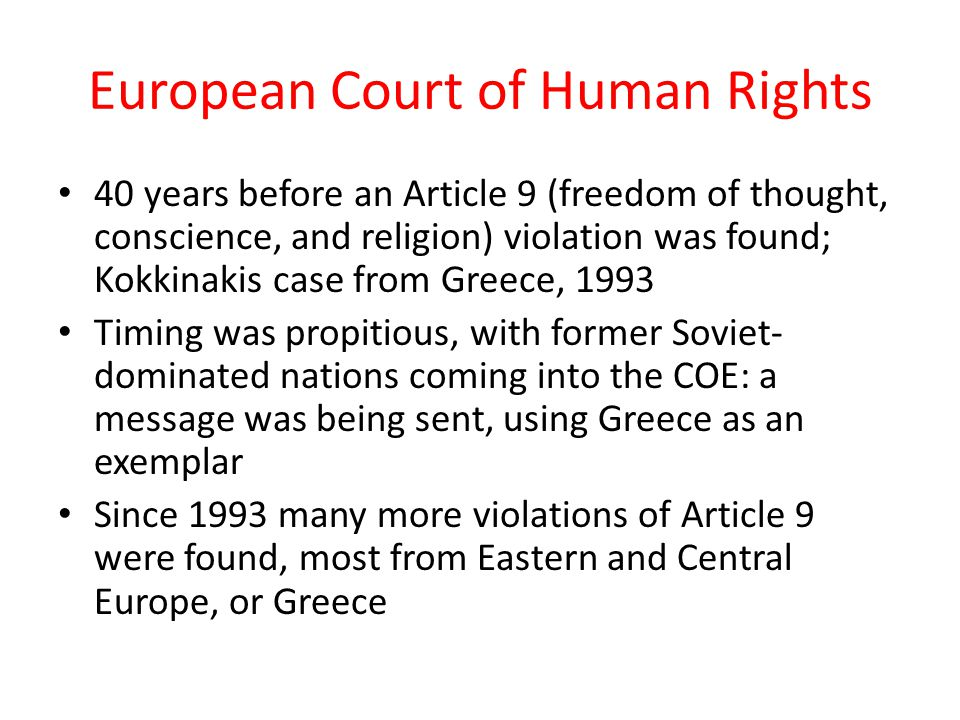 European Court of Human Rights 40 years before an Article 9 (freedom of thought, conscience, and religion) violation was found; Kokkinakis case from Greece, 1993 Timing was propitious, with former Soviet- dominated nations coming into the COE: a message was being sent, using Greece as an exemplar Since 1993 many more violations of Article 9 were found, most from Eastern and Central Europe, or Greece