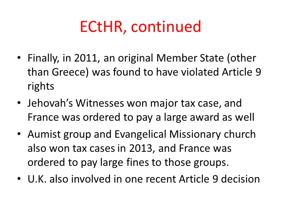 ECtHR, continued Finally, in 2011, an original Member State (other than Greece) was found to have violated Article 9 rights Jehovah's Witnesses won major tax case, and France was ordered to pay a large award as well Aumist group and Evangelical Missionary church also won tax cases in 2013, and France was ordered to pay large fines to those groups.