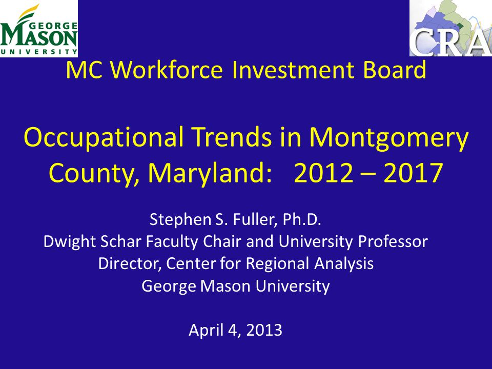 MC Workforce Investment Board Occupational Trends in Montgomery County, Maryland: 2012 – 2017 Stephen S.