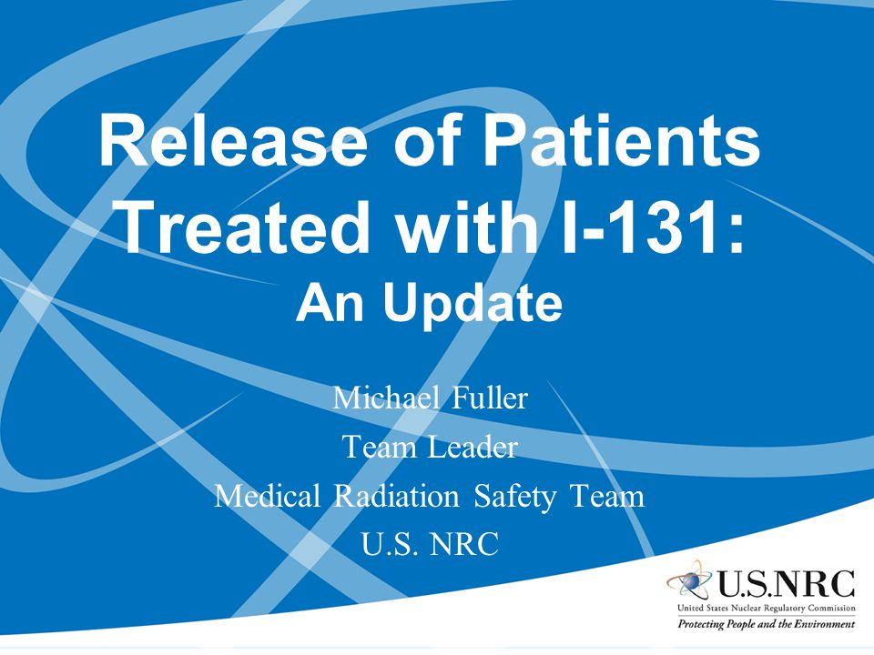 Purpose To provide an overview and an update of NRC initiatives related to the release of patients administered I-131, especially those who do not immediately return to their primary residences.
