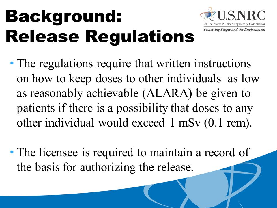 Background: Release Regulations The regulations require that written instructions on how to keep doses to other individuals as low as reasonably achievable (ALARA) be given to patients if there is a possibility that doses to any other individual would exceed 1 mSv (0.1 rem).