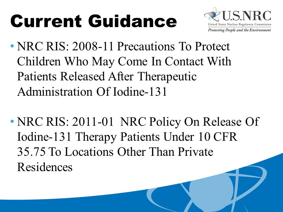 Current Guidance NRC RIS: 2008-11 Precautions To Protect Children Who May Come In Contact With Patients Released After Therapeutic Administration Of Iodine-131 NRC RIS: 2011-01 NRC Policy On Release Of Iodine-131 Therapy Patients Under 10 CFR 35.75 To Locations Other Than Private Residences