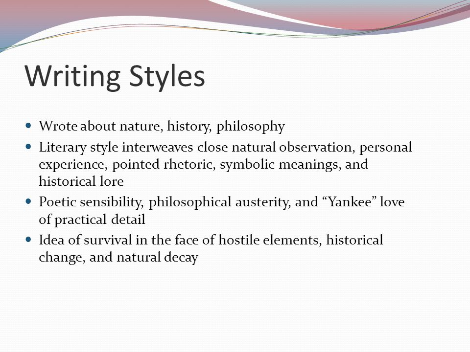 Writing Styles Wrote about nature, history, philosophy Literary style interweaves close natural observation, personal experience, pointed rhetoric, sy
