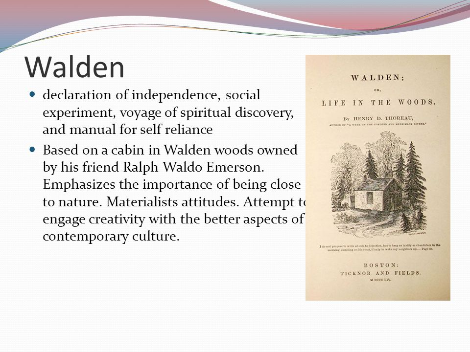 Walden declaration of independence, social experiment, voyage of spiritual discovery, and manual for self reliance Based on a cabin in Walden woods ow