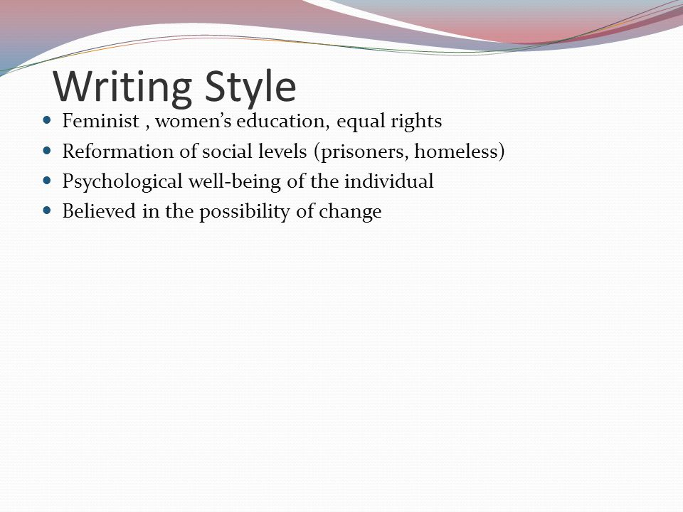 Writing Style Feminist, women's education, equal rights Reformation of social levels (prisoners, homeless) Psychological well-being of the individual