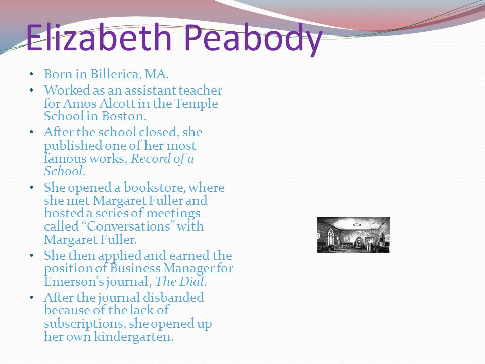 Elizabeth Peabody Born in Billerica, MA. Worked as an assistant teacher for Amos Alcott in the Temple School in Boston. After the school closed, she p