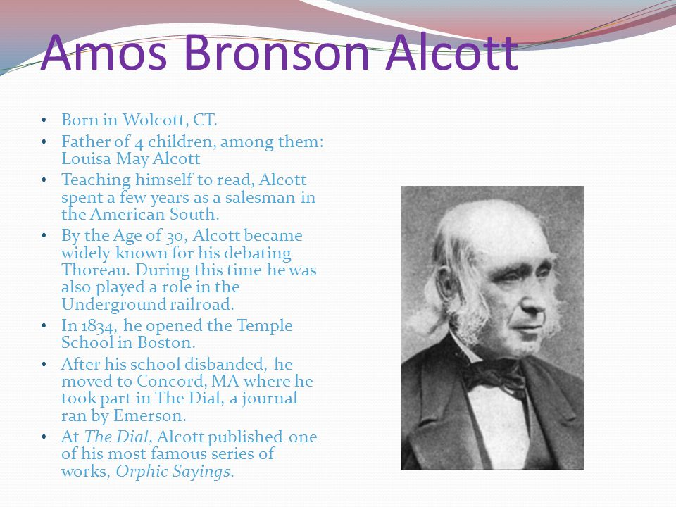 Amos Bronson Alcott Born in Wolcott, CT. Father of 4 children, among them: Louisa May Alcott Teaching himself to read, Alcott spent a few years as a s