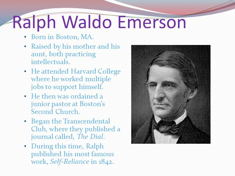 Ralph Waldo Emerson Born in Boston, MA. Raised by his mother and his aunt, both practicing intellectuals. He attended Harvard College where he worked