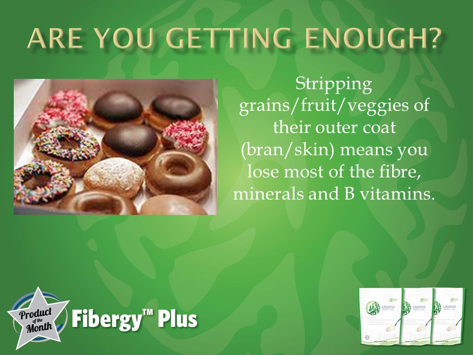 Stripping grains/fruit/veggies of their outer coat (bran/skin) means you lose most of the fibre, minerals and B vitamins.