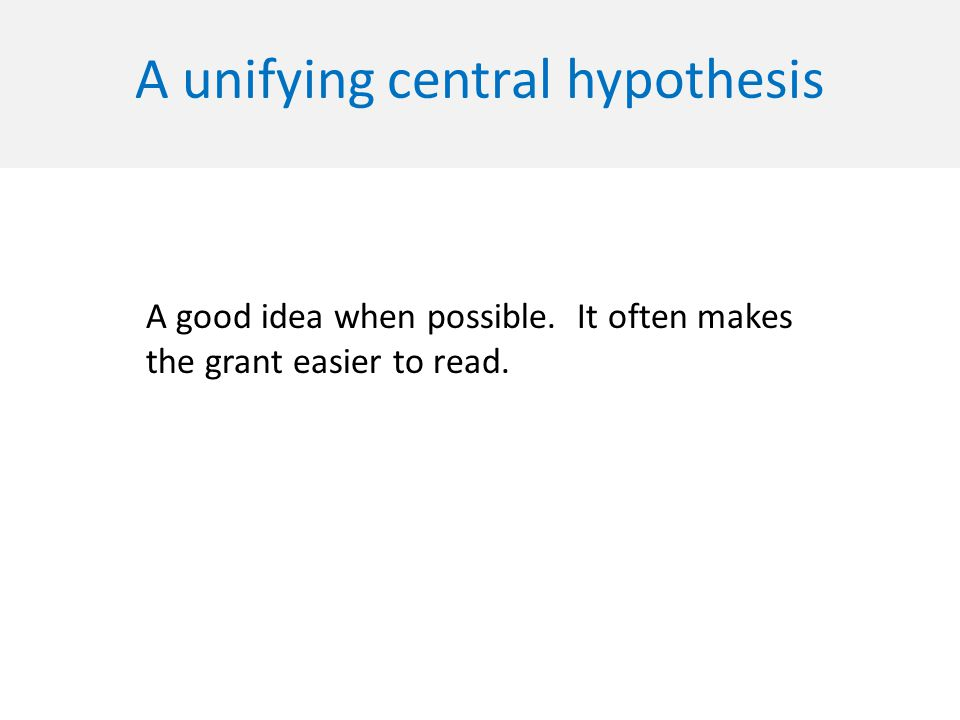 A unifying central hypothesis A good idea when possible. It often makes the grant easier to read.