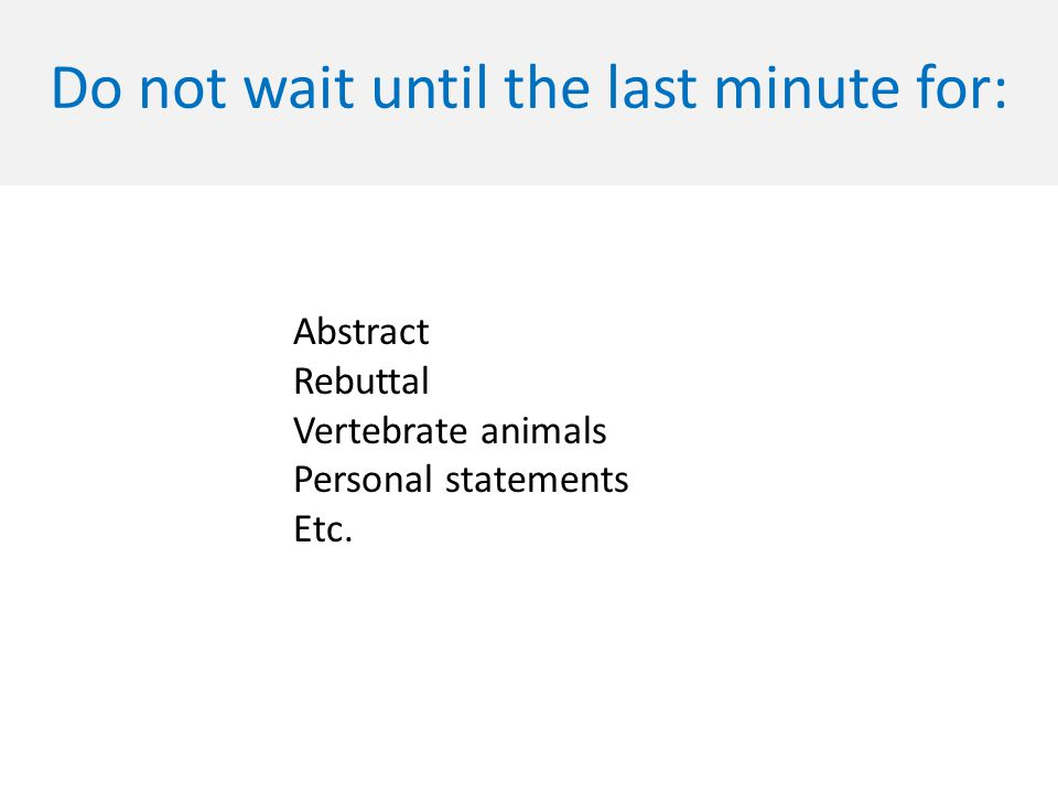 Do not wait until the last minute for: Abstract Rebuttal Vertebrate animals Personal statements Etc.