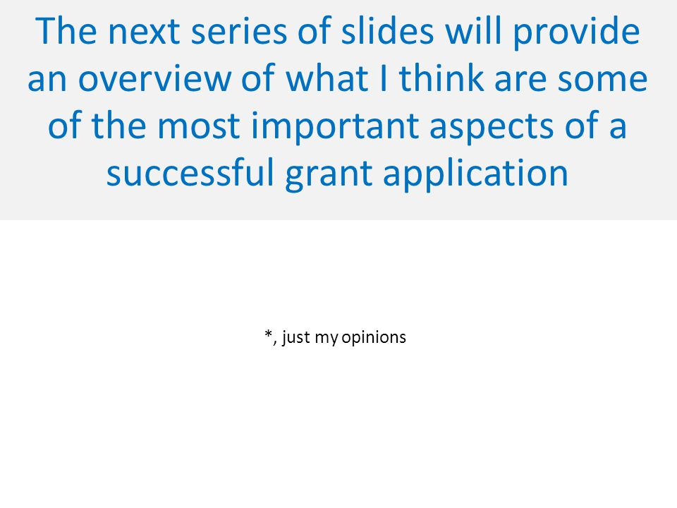 The next series of slides will provide an overview of what I think are some of the most important aspects of a successful grant application *, just my opinions