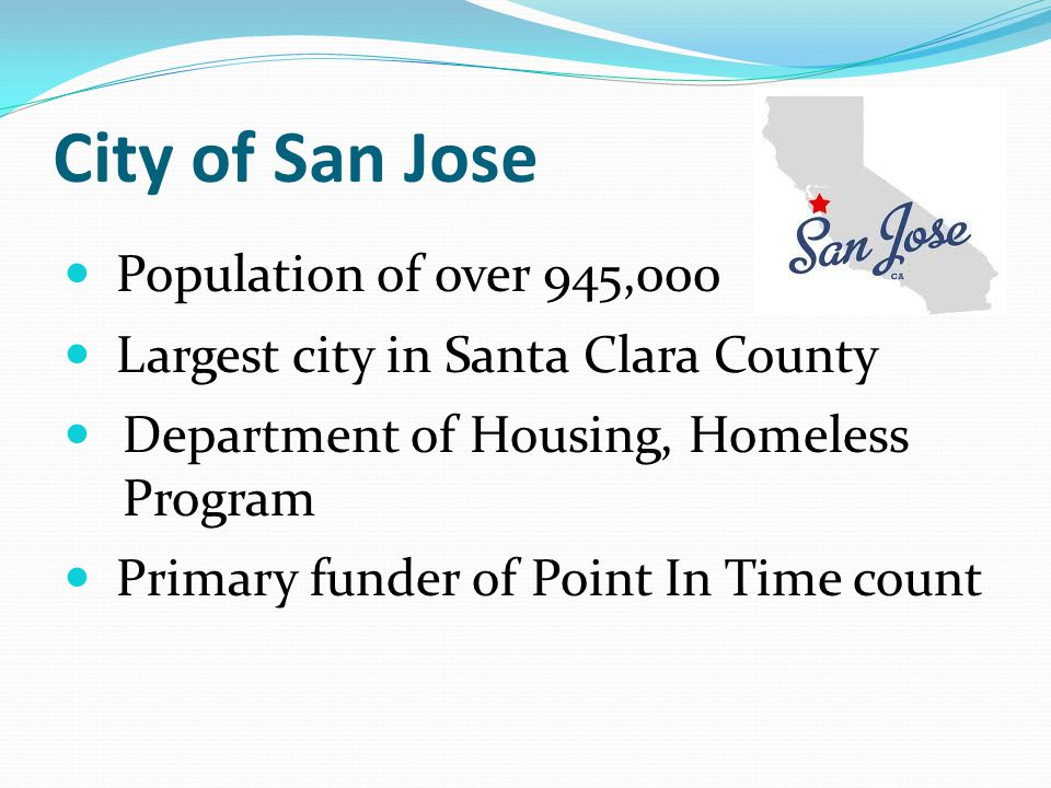 City of San Jose Population of over 945,000 Largest city in Santa Clara County Department of Housing, Homeless Program Primary funder of Point In Time count