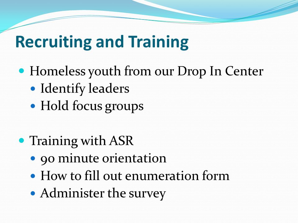 Recruiting and Training Homeless youth from our Drop In Center Identify leaders Hold focus groups Training with ASR 90 minute orientation How to fill out enumeration form Administer the survey