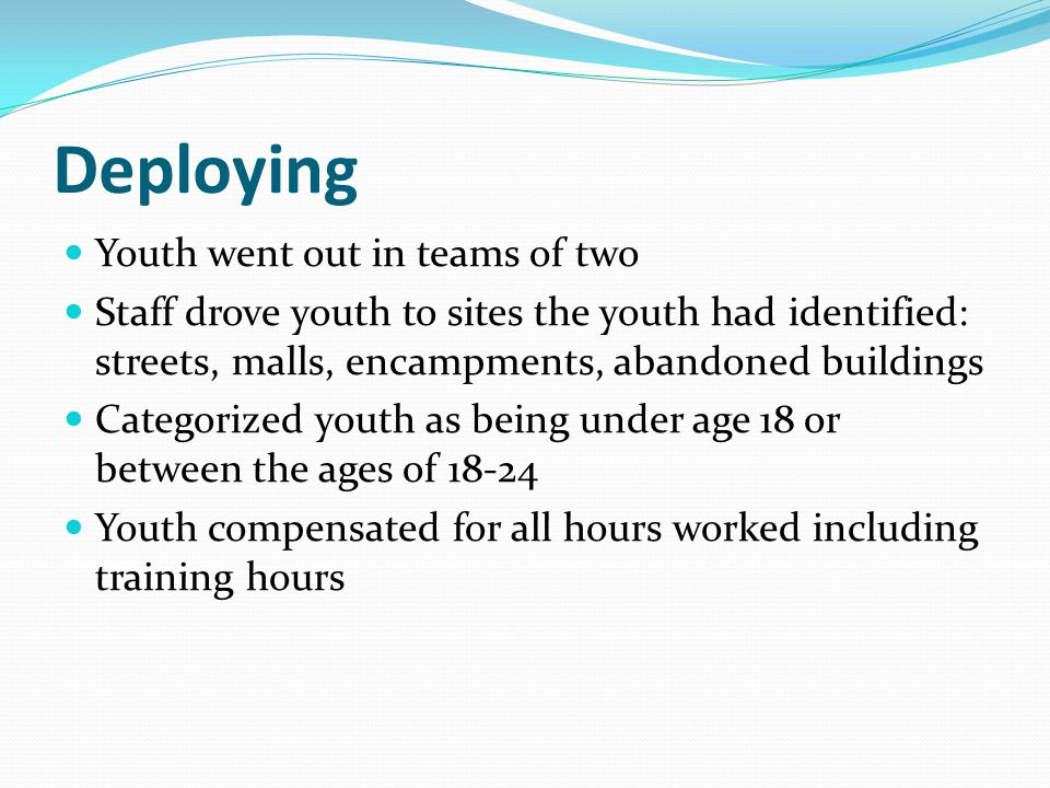 Deploying Youth went out in teams of two Staff drove youth to sites the youth had identified: streets, malls, encampments, abandoned buildings Categorized youth as being under age 18 or between the ages of 18-24 Youth compensated for all hours worked including training hours