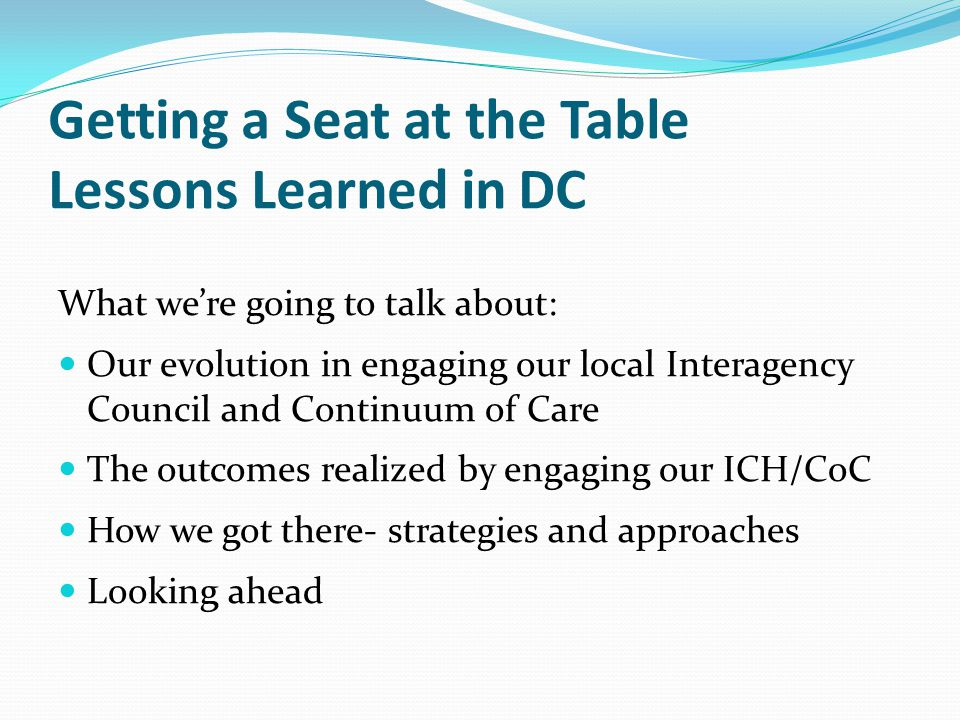 Getting a Seat at the Table Lessons Learned in DC What we're going to talk about: Our evolution in engaging our local Interagency Council and Continuum of Care The outcomes realized by engaging our ICH/CoC How we got there- strategies and approaches Looking ahead