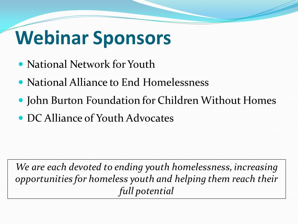 Webinar Sponsors National Network for Youth National Alliance to End Homelessness John Burton Foundation for Children Without Homes DC Alliance of Youth Advocates We are each devoted to ending youth homelessness, increasing opportunities for homeless youth and helping them reach their full potential