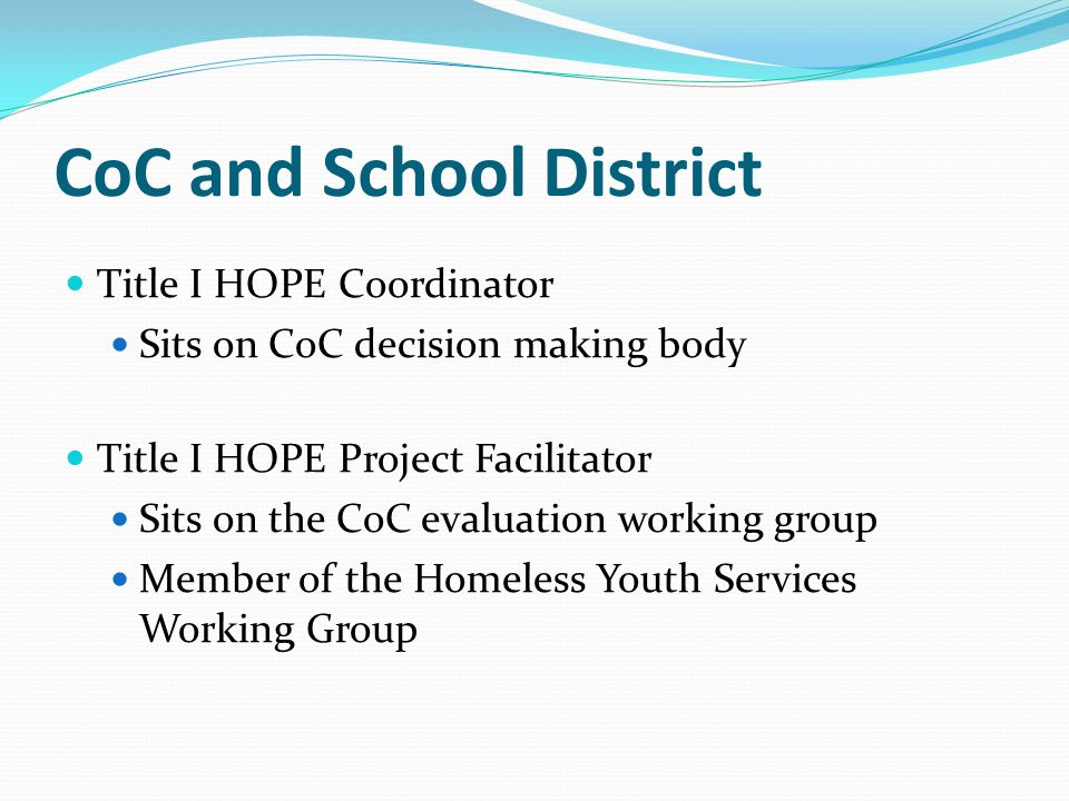 CoC and School District Title I HOPE Coordinator Sits on CoC decision making body Title I HOPE Project Facilitator Sits on the CoC evaluation working group Member of the Homeless Youth Services Working Group