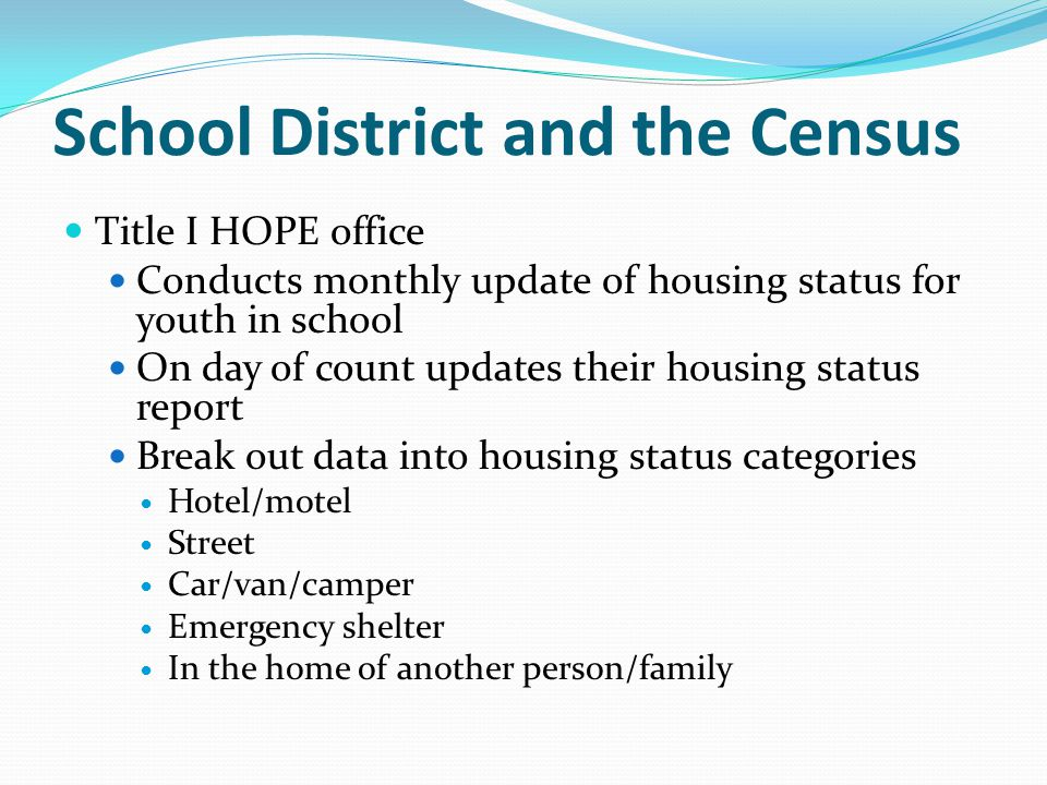 School District and the Census Title I HOPE office Conducts monthly update of housing status for youth in school On day of count updates their housing status report Break out data into housing status categories Hotel/motel Street Car/van/camper Emergency shelter In the home of another person/family