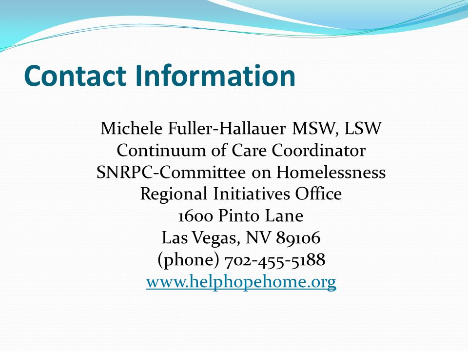 Contact Information Michele Fuller-Hallauer MSW, LSW Continuum of Care Coordinator SNRPC-Committee on Homelessness Regional Initiatives Office 1600 Pinto Lane Las Vegas, NV 89106 (phone) 702-455-5188 www.helphopehome.org