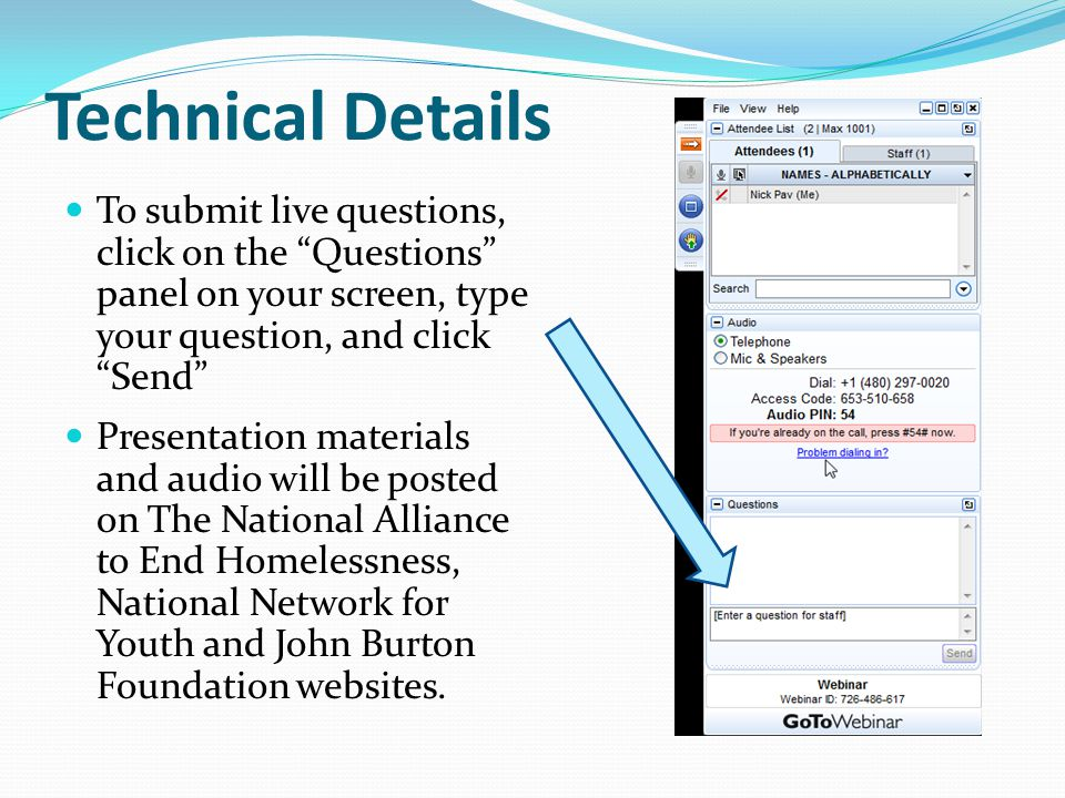Technical Details To submit live questions, click on the Questions panel on your screen, type your question, and click Send Presentation materials and audio will be posted on The National Alliance to End Homelessness, National Network for Youth and John Burton Foundation websites.