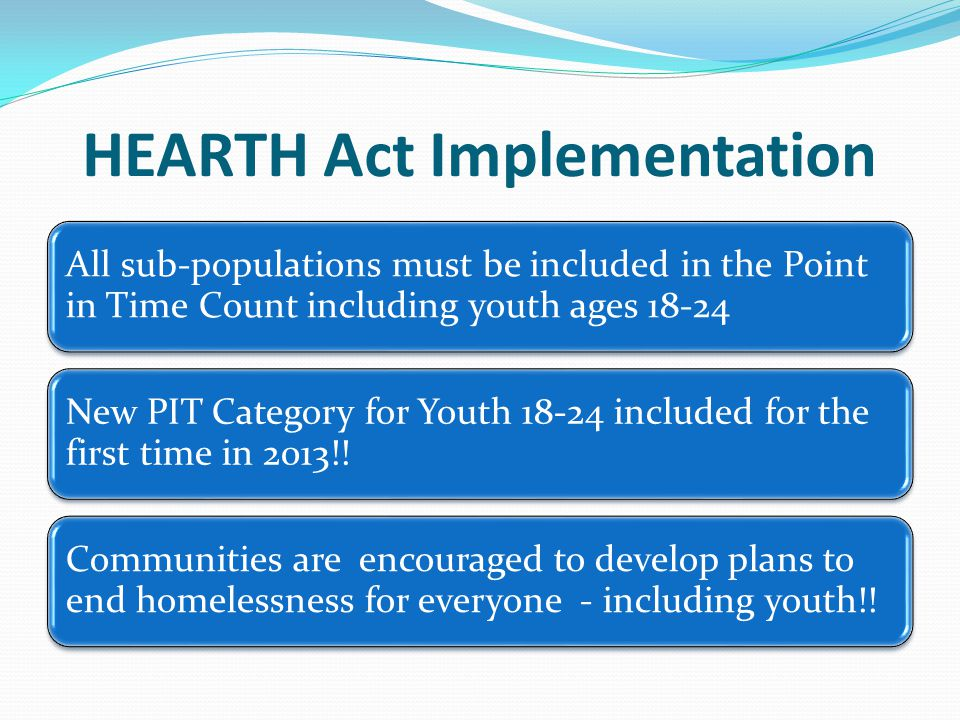 HEARTH Act Implementation All sub-populations must be included in the Point in Time Count including youth ages 18-24 New PIT Category for Youth 18-24 included for the first time in 2013!.