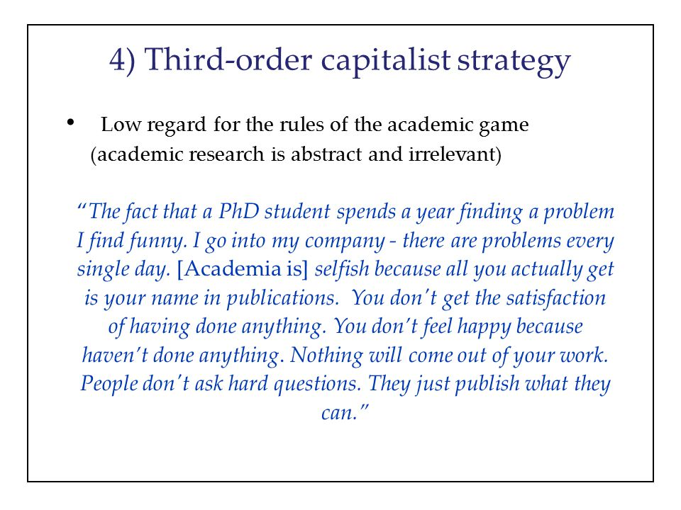 4) Third-order capitalist strategy Low regard for the rules of the academic game (academic research is abstract and irrelevant) The fact that a PhD student spends a year finding a problem I find funny.