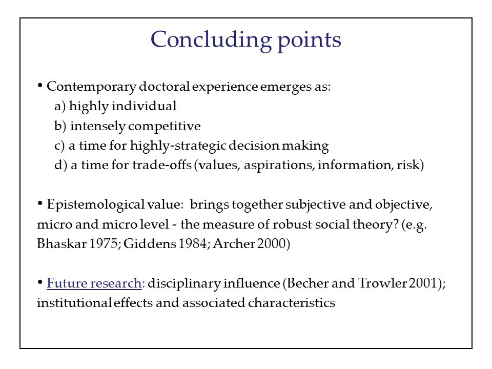 Concluding points Contemporary doctoral experience emerges as: a) highly individual b) intensely competitive c) a time for highly-strategic decision making d) a time for trade-offs (values, aspirations, information, risk) Epistemological value: brings together subjective and objective, micro and micro level - the measure of robust social theory.