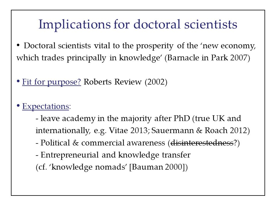 Implications for doctoral scientists Doctoral scientists vital to the prosperity of the 'new economy, which trades principally in knowledge' (Barnacle in Park 2007) Fit for purpose.