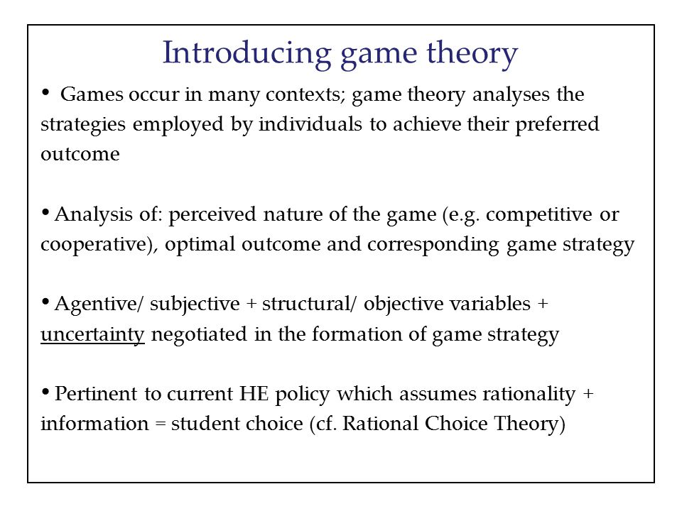 Introducing game theory Games occur in many contexts; game theory analyses the strategies employed by individuals to achieve their preferred outcome Analysis of: perceived nature of the game (e.g.