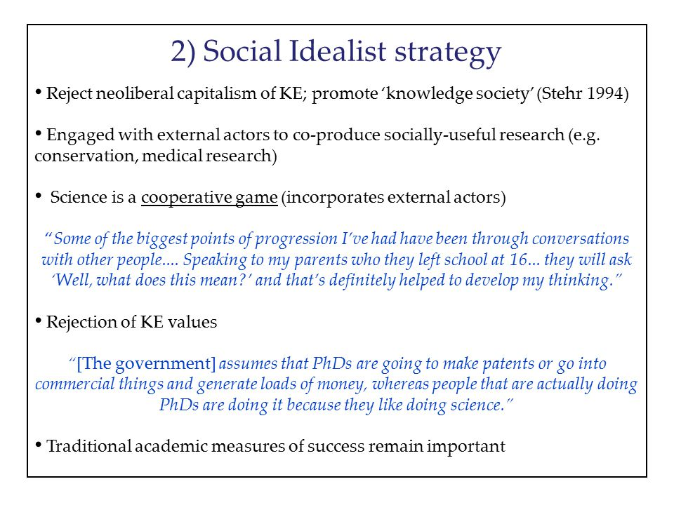 2) Social Idealist strategy Reject neoliberal capitalism of KE; promote 'knowledge society' (Stehr 1994) Engaged with external actors to co-produce so