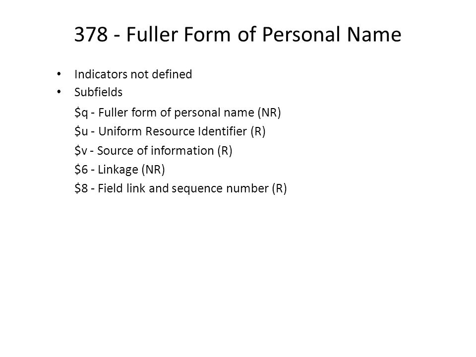 378 - Fuller Form of Personal Name Indicators not defined Subfields $q - Fuller form of personal name (NR) $u - Uniform Resource Identifier (R) $v - Source of information (R) $6 - Linkage (NR) $8 - Field link and sequence number (R)