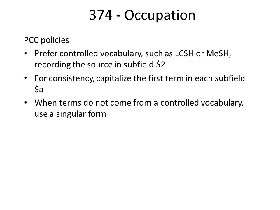 374 - Occupation PCC policies Prefer controlled vocabulary, such as LCSH or MeSH, recording the source in subfield $2 For consistency, capitalize the first term in each subfield $a When terms do not come from a controlled vocabulary, use a singular form