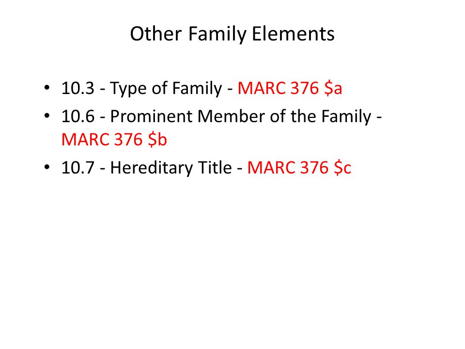 Other Family Elements 10.3 - Type of Family - MARC 376 $a 10.6 - Prominent Member of the Family - MARC 376 $b 10.7 - Hereditary Title - MARC 376 $c