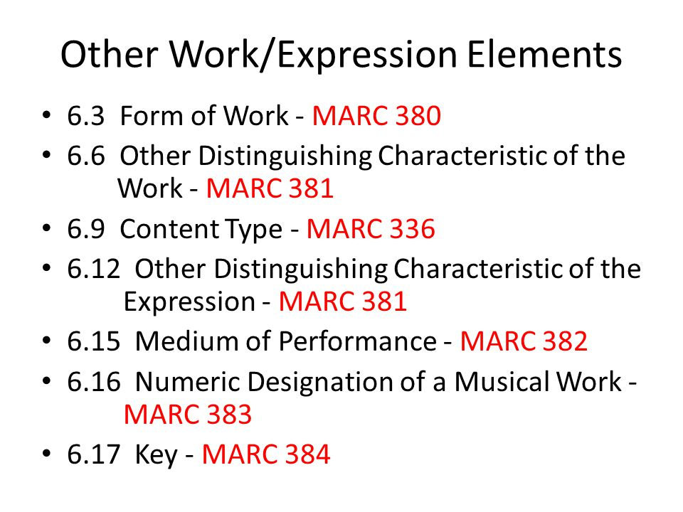 Other Work/Expression Elements 6.3 Form of Work - MARC 380 6.6 Other Distinguishing Characteristic of the Work - MARC 381 6.9 Content Type - MARC 336 6.12 Other Distinguishing Characteristic of the Expression - MARC 381 6.15 Medium of Performance - MARC 382 6.16 Numeric Designation of a Musical Work - MARC 383 6.17 Key - MARC 384